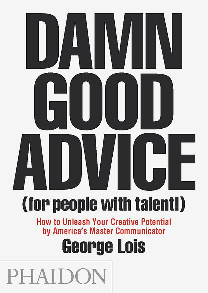 Damn Good Advice (For People with Talent!): How To Unleash Your Creative Potential by America's Master Communicator, George Lois by George Lois